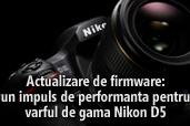 Actualizare de firmware: un impuls  de performanta pentru varful de gama Nikon D5