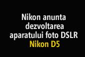 Nikon anunta dezvoltarea aparatului foto DSLR Nikon D5