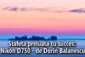Stafeta preluata cu succes: Nikon D750 - de Dorin Balanescu