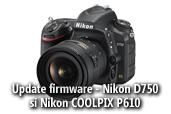 Update-uri de firmware pentru Nikon D750 si Nikon Coolpix P610