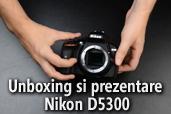 Unboxing si prezentare Nikon D5300