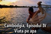 Cambodgia, Episodul IV - Viata pe apa