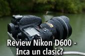 Review Nikon D600 -  Inca un clasic?  -  de Mircea Bezergheanu