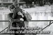 Dincolo de fotografie - intalnire cu Vlad Eftenie la Brasov