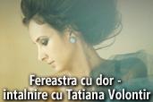 Fereastra cu dor - intalnire cu Tatiana Volontir