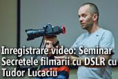 Inregistrare video: Seminar Secretele filmarii cu DSLR cu Tudor Lucaciu