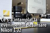 Ce s-a intamplat la evenimentul de lansare Nikon 1 J2