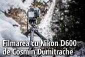 Filmarea cu Nikon D600 in conditii vitrege - de Cosmin Dumitrache