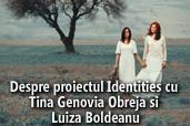 Despre proiectul Identities cu Tina Genovia Obreja si Luiza Boldeanu