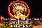 Review Nikon  D7100 sau cum am ajuns in alta liga  - de Eduard Gutescu