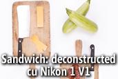 Sandwich: deconstructed cu Nikon 1 V1 - de Claudiu Dunga
