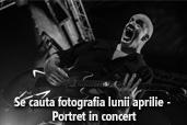 Se cauta fotografia lunii aprilie - Portret in concert