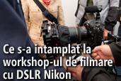 Ce s-a intamplat la workshop-ul de filmare cu DSLR Nikon